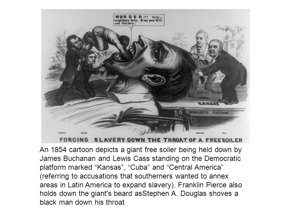 An 1854 cartoon depicts a giant free soiler being held down by James Buchanan and Lewis Cass standing on the Democratic platform marked Kansas , Cuba and Central America (referring to accusations that southerners wanted to annex areas in Latin America to expand slavery).