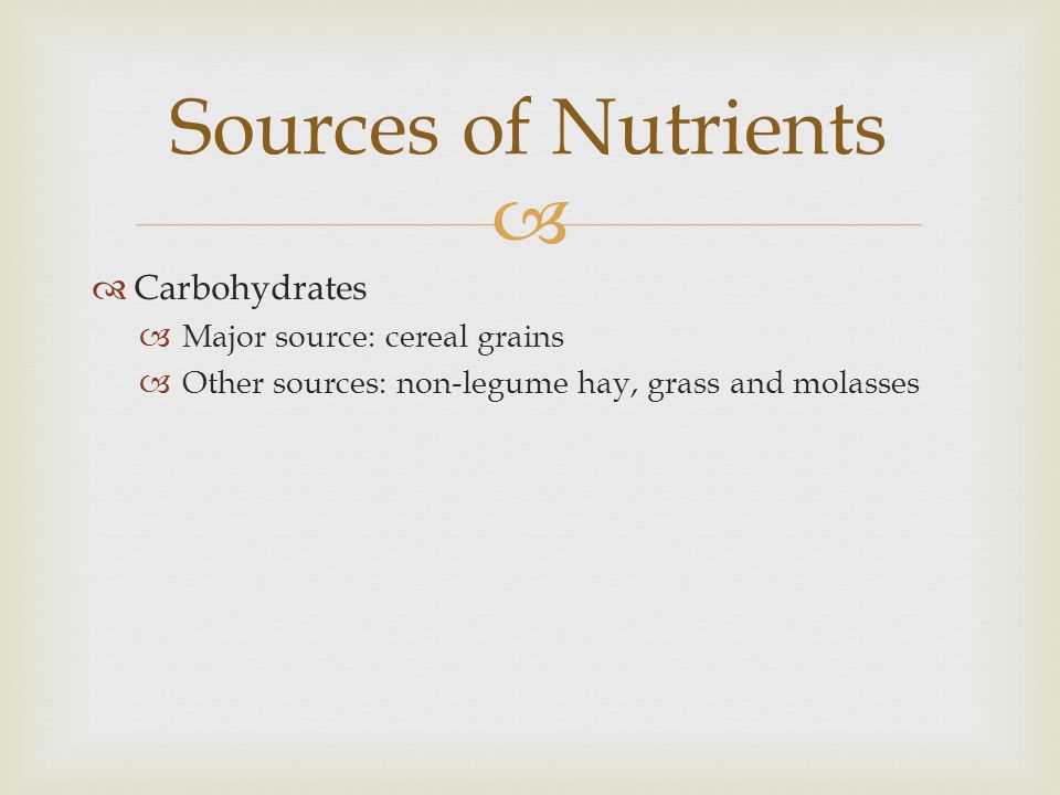 Sources of Nutrients Carbohydrates Major source: cereal grains