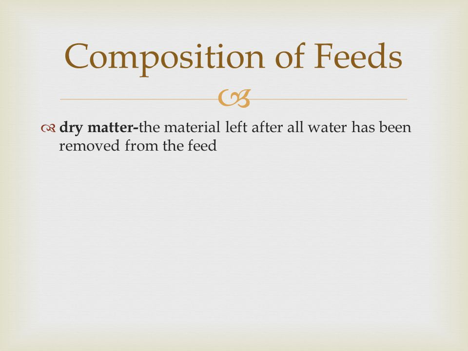 Composition of Feeds dry matter-the material left after all water has been removed from the feed
