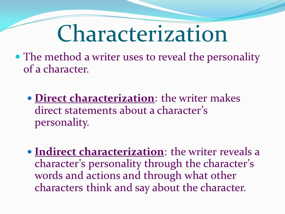 Characterization The method a writer uses to reveal the personality of a character.