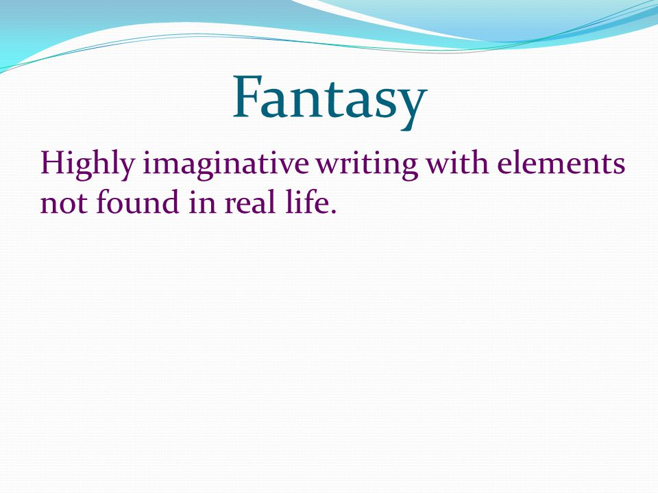 Fantasy Highly imaginative writing with elements not found in real life.