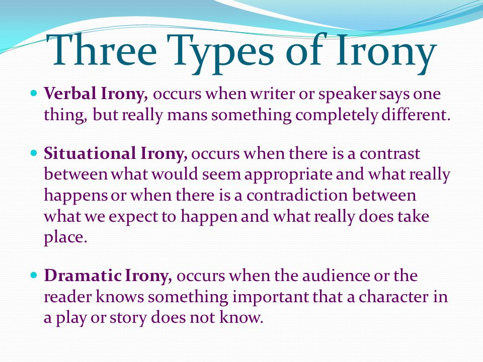 Three Types of Irony Verbal Irony, occurs when writer or speaker says one thing, but really mans something completely different.