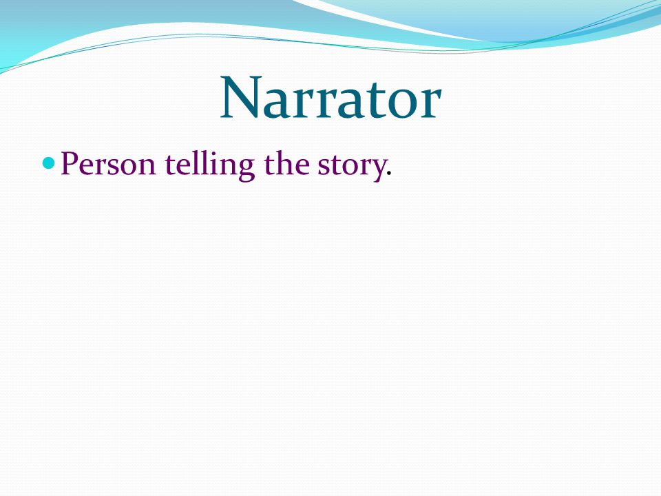 Narrator Person telling the story.