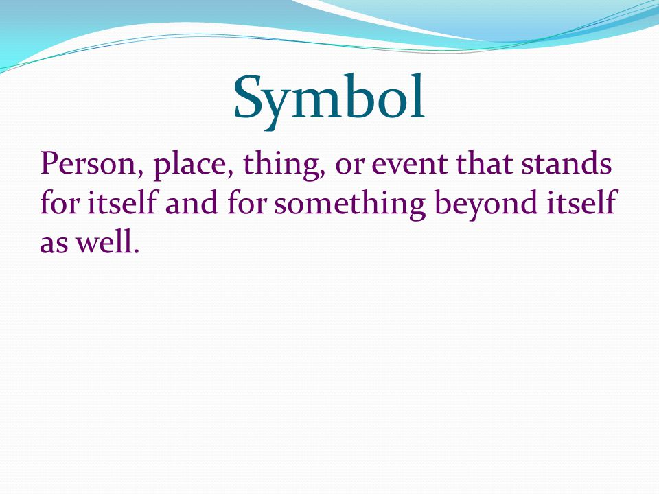 Symbol Person, place, thing, or event that stands for itself and for something beyond itself as well.
