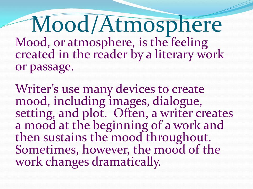 Mood/Atmosphere Mood, or atmosphere, is the feeling created in the reader by a literary work or passage.