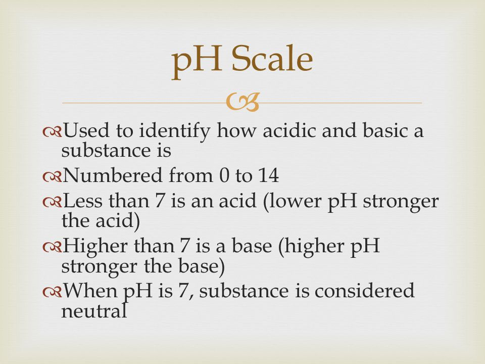 pH Scale Used to identify how acidic and basic a substance is