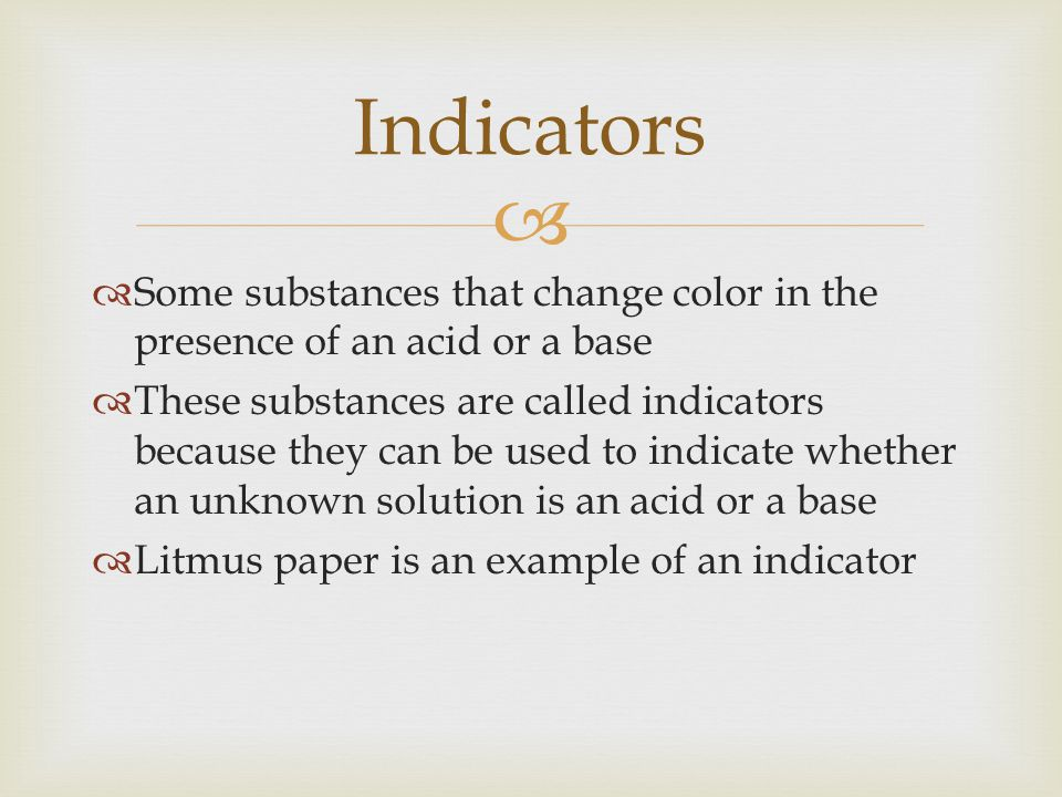 Indicators Some substances that change color in the presence of an acid or a base.