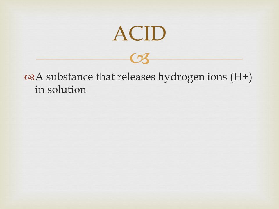 ACID A substance that releases hydrogen ions (H+) in solution