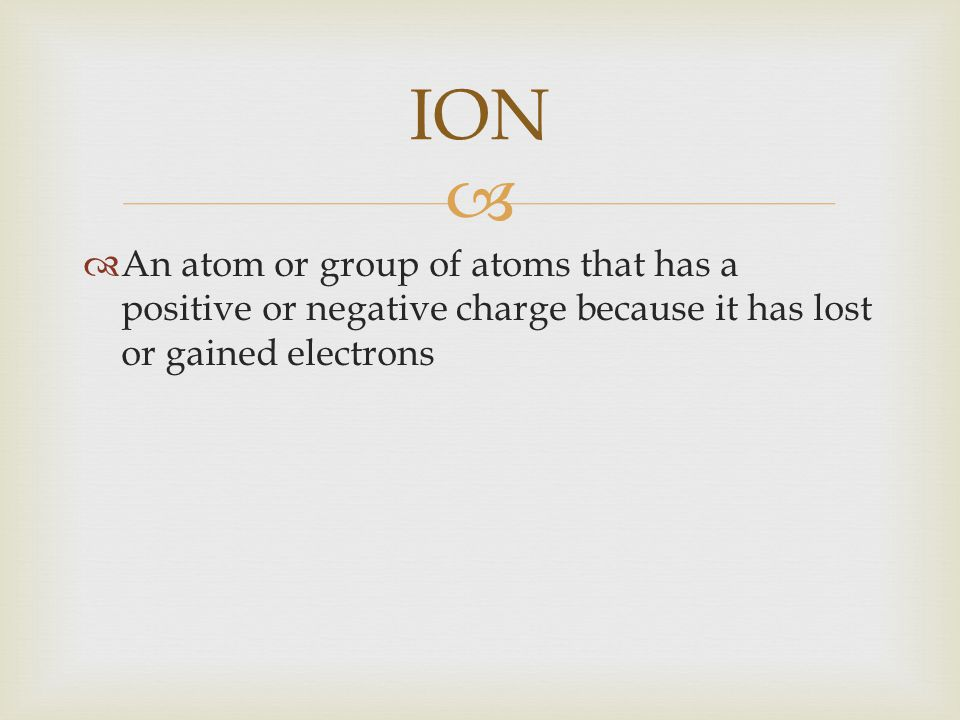 ION An atom or group of atoms that has a positive or negative charge because it has lost or gained electrons.