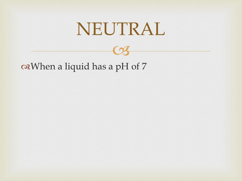 NEUTRAL When a liquid has a pH of 7