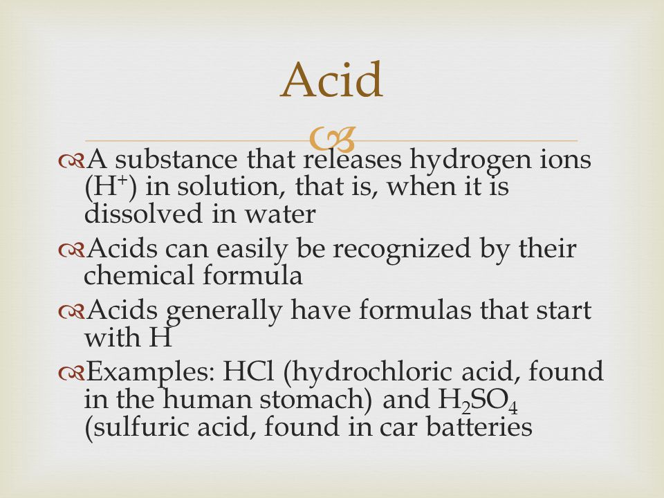 Acid A substance that releases hydrogen ions (H+) in solution, that is, when it is dissolved in water.