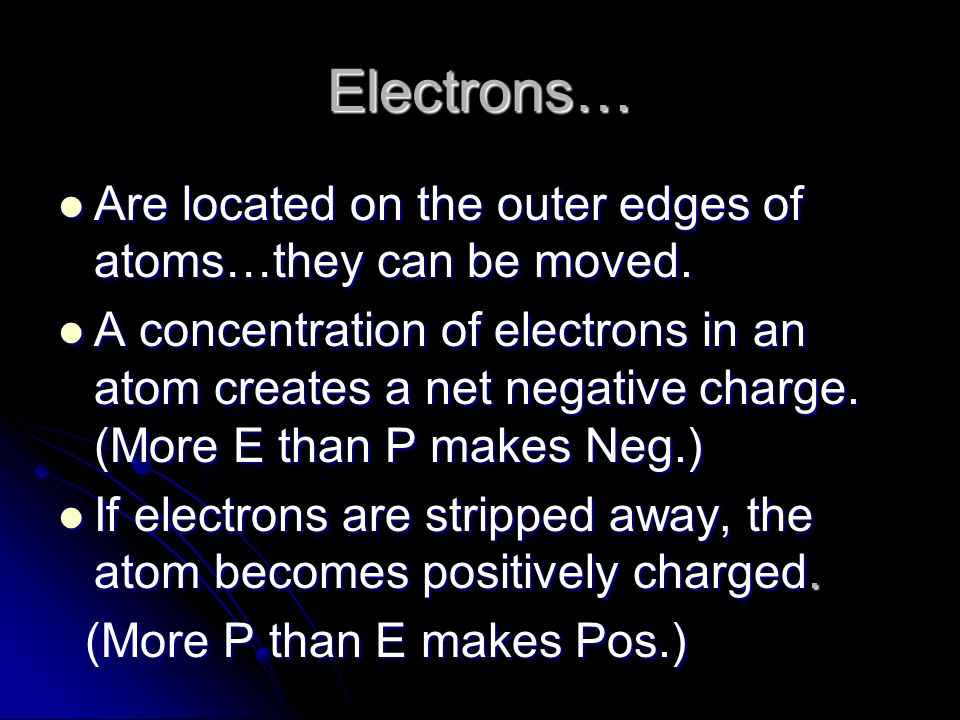 Electrons… Are located on the outer edges of atoms…they can be moved.
