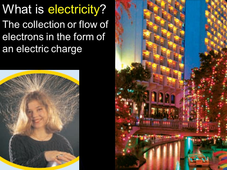 What is electricity The collection or flow of electrons in the form of an electric charge 12