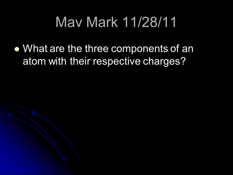 Mav Mark 11/28/11 What are the three components of an atom with their respective charges