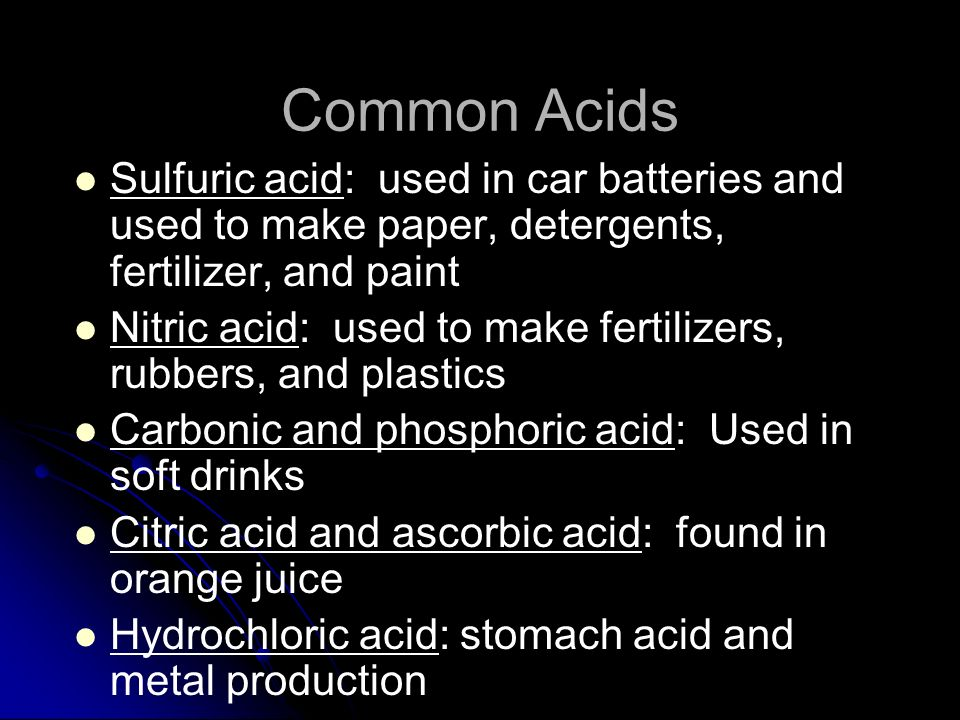 Common Acids Sulfuric acid: used in car batteries and used to make paper, detergents, fertilizer, and paint.
