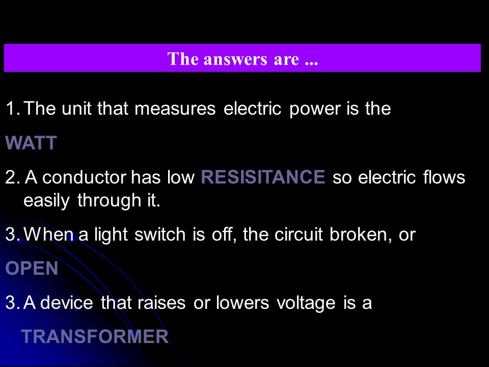 The answers are ... The unit that measures electric power is the. WATT. 2. A conductor has low RESISITANCE so electric flows easily through it.