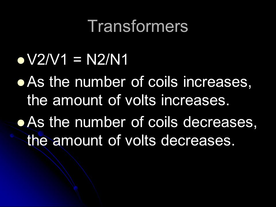 Transformers V2/V1 = N2/N1. As the number of coils increases, the amount of volts increases.