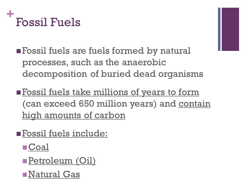 Fossil Fuels Fossil fuels are fuels formed by natural processes, such as the anaerobic decomposition of buried dead organisms.
