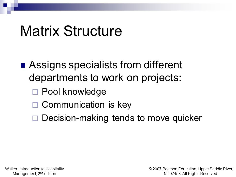 Matrix Structure Assigns specialists from different departments to work on projects: Pool knowledge.