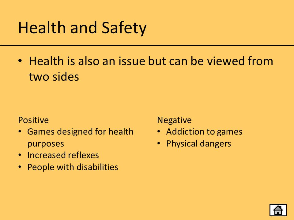 Health and Safety Health is also an issue but can be viewed from two sides. Positive. Games designed for health purposes.