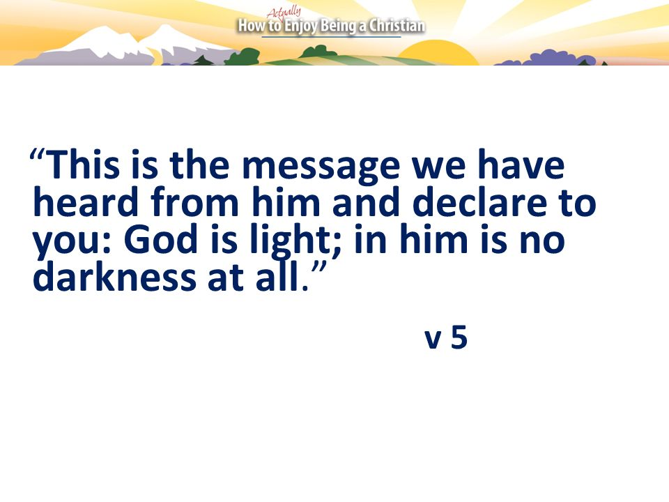 This is the message we have heard from him and declare to you: God is light; in him is no darkness at all.