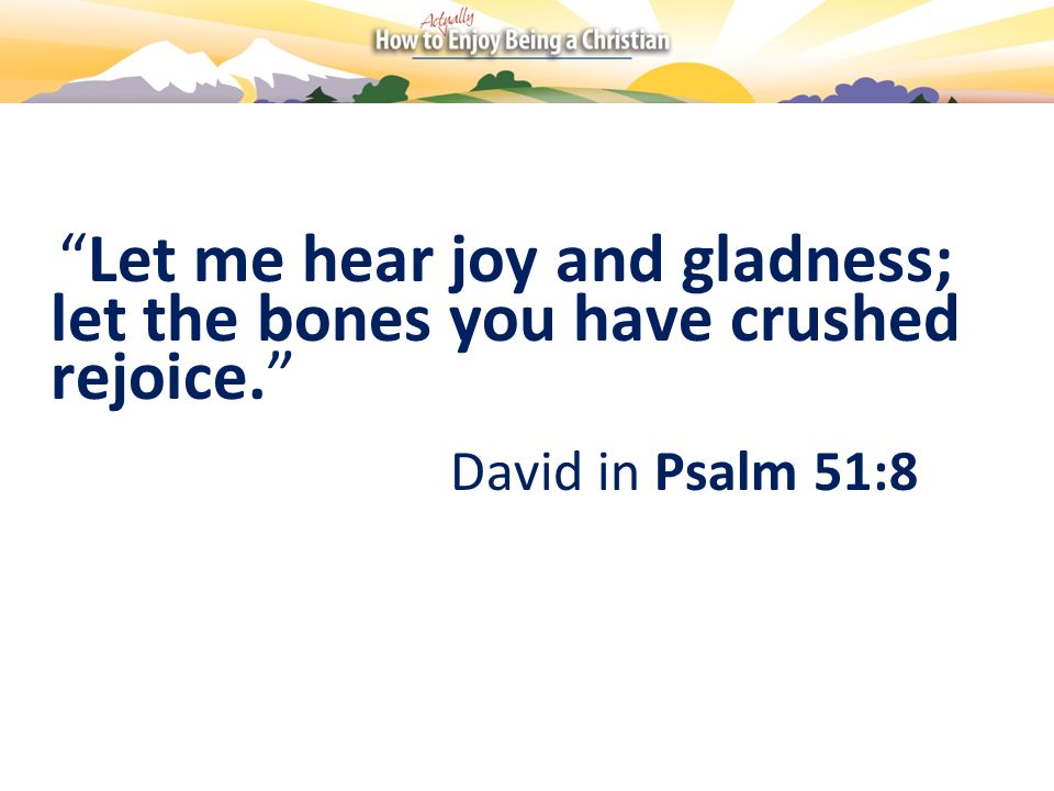 Let me hear joy and gladness; let the bones you have crushed rejoice