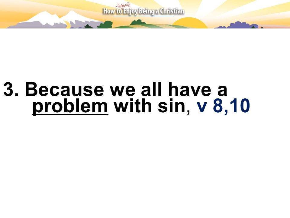 3. Because we all have a problem with sin, v 8,10