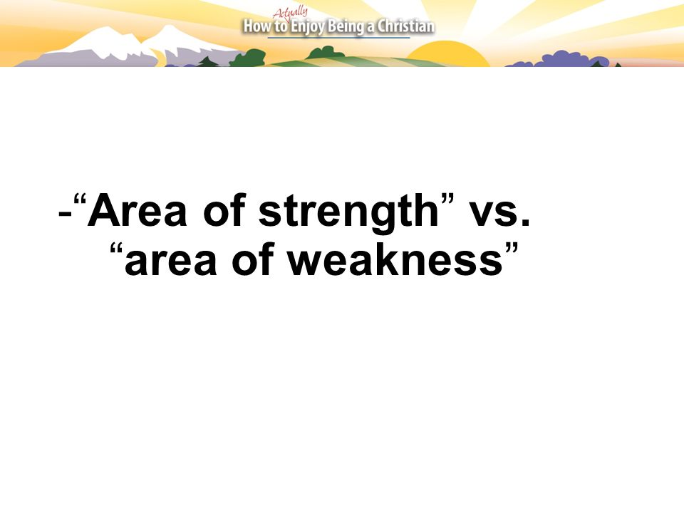 - Area of strength vs. area of weakness