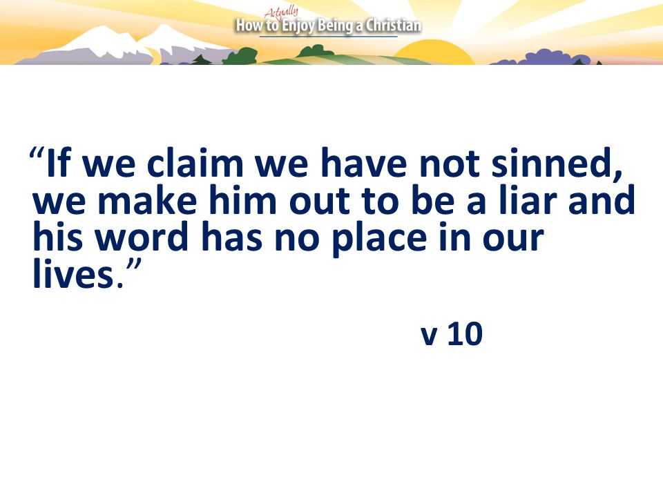 If we claim we have not sinned, we make him out to be a liar and his word has no place in our lives.