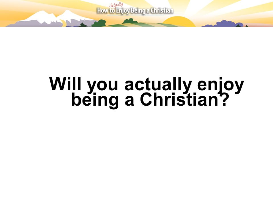 Will you actually enjoy being a Christian