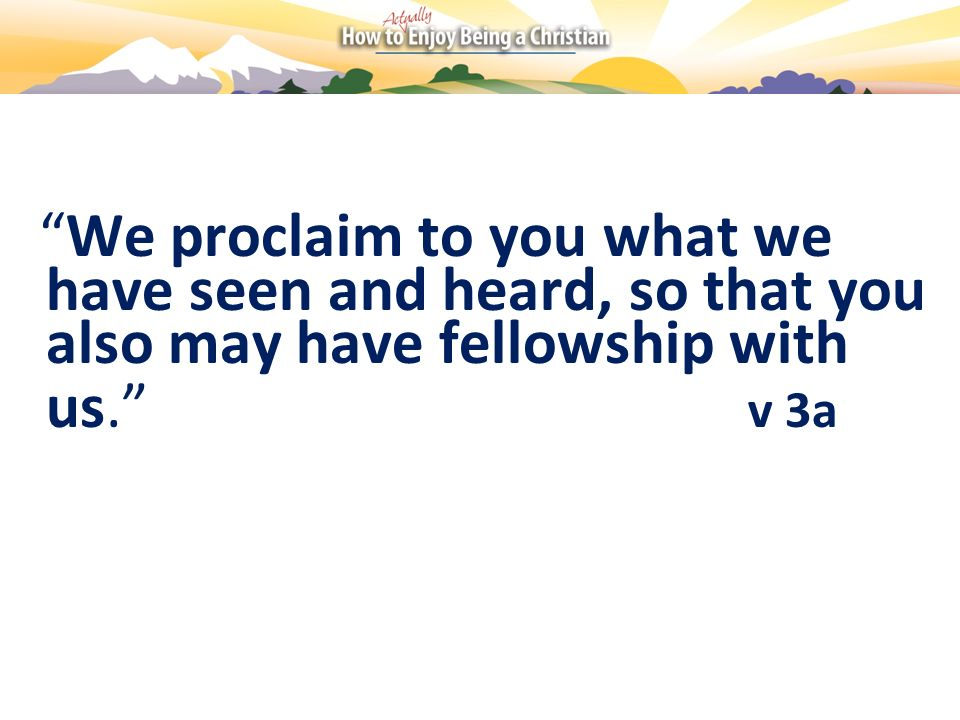 We proclaim to you what we have seen and heard, so that you also may have fellowship with us. v 3a