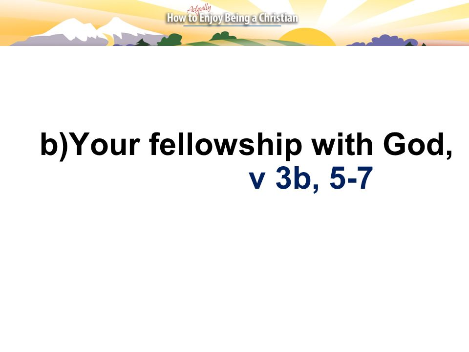 b)Your fellowship with God,