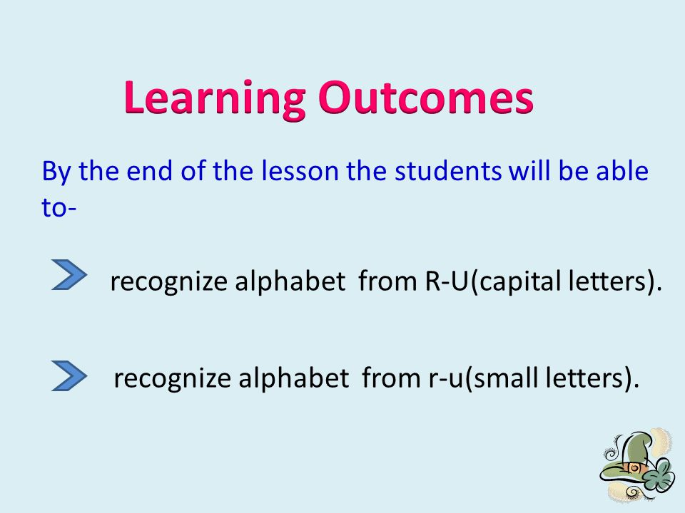 Learning Outcomes By the end of the lesson the students will be able to- recognize alphabet from R-U(capital letters).