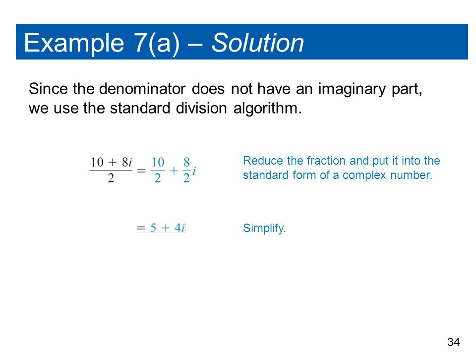Example 7(a) – Solution Since the denominator does not have an imaginary part, we use the standard division algorithm.