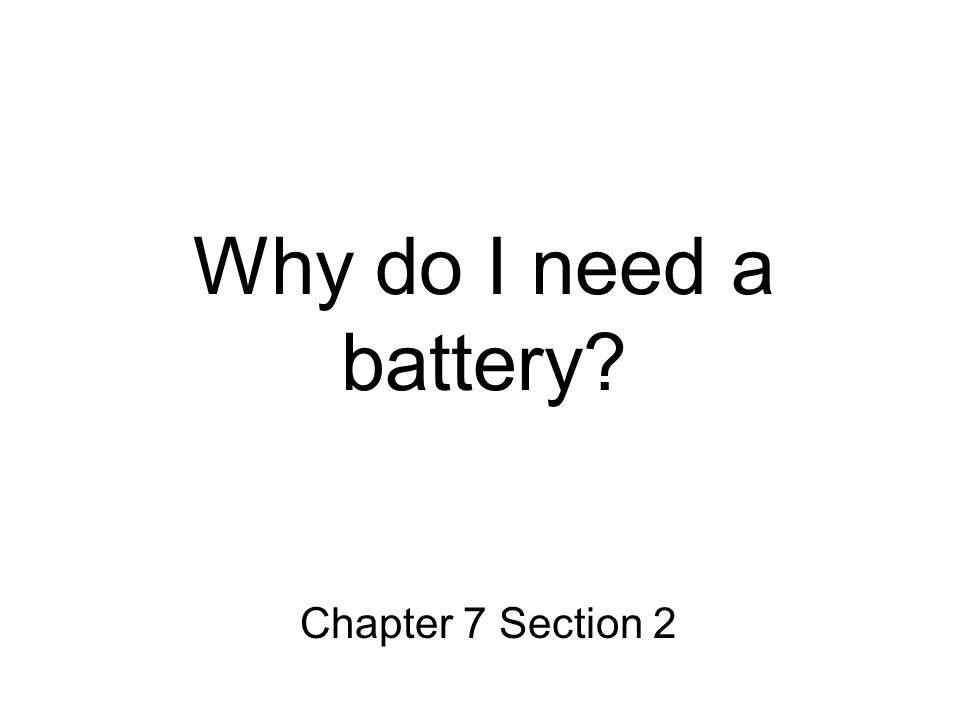 Why do I need a battery Chapter 7 Section 2