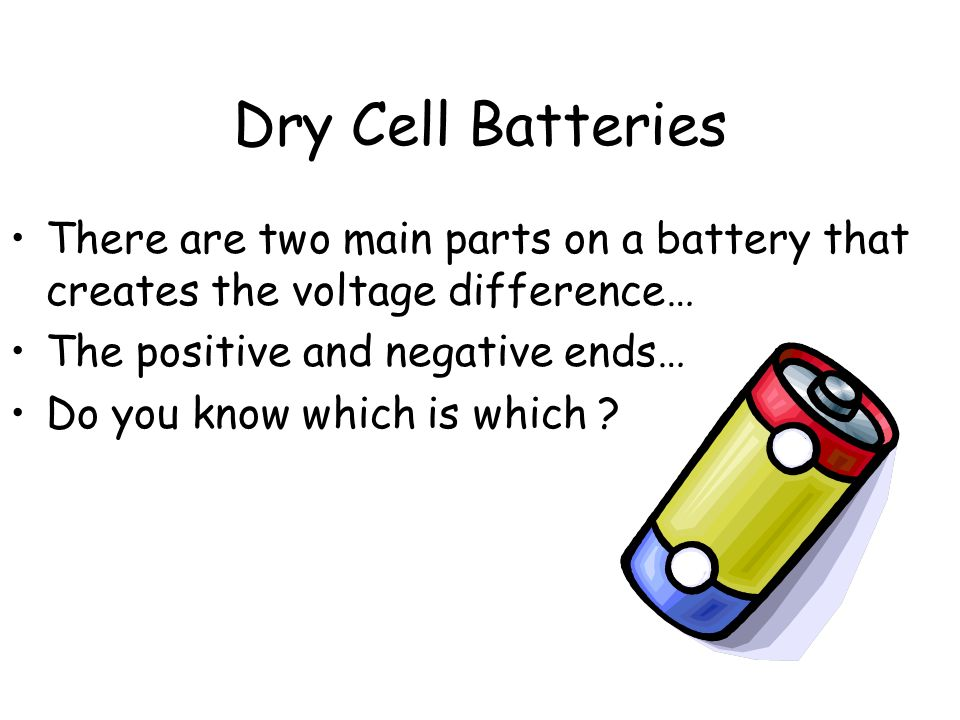 Dry Cell Batteries There are two main parts on a battery that creates the voltage difference… The positive and negative ends…