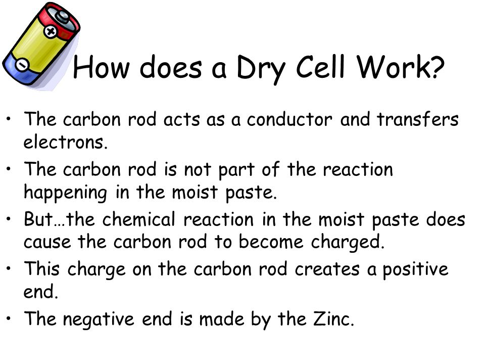 How does a Dry Cell Work The carbon rod acts as a conductor and transfers electrons.