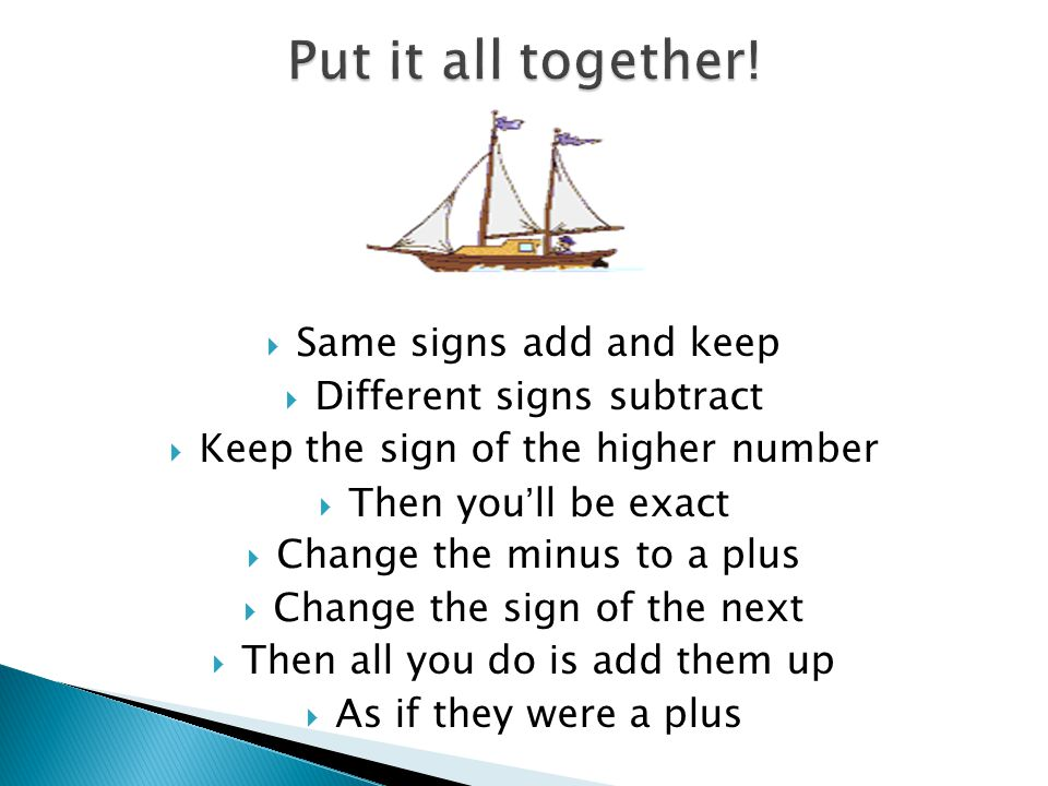 Put it all together! Same signs add and keep Different signs subtract