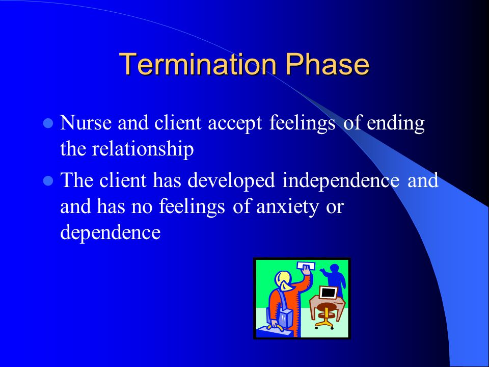 Termination Phase Nurse and client accept feelings of ending the relationship.