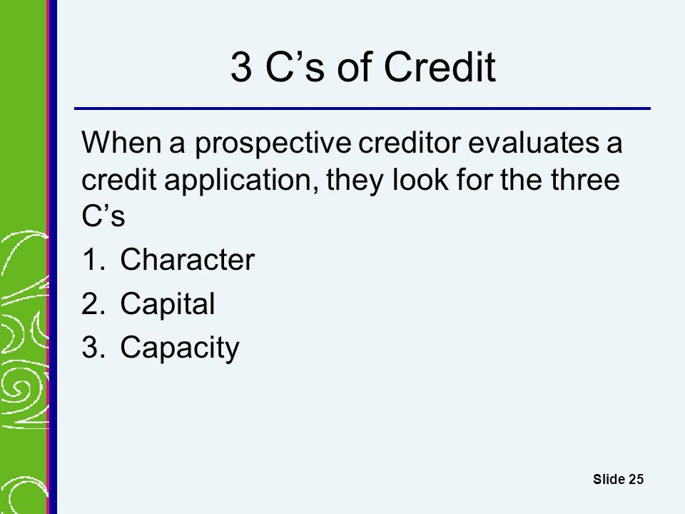 3 C's of Credit When a prospective creditor evaluates a credit application, they look for the three C's.