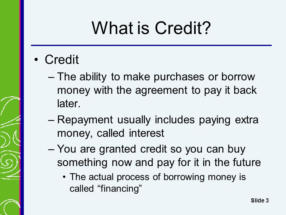 What is Credit Credit. The ability to make purchases or borrow money with the agreement to pay it back later.