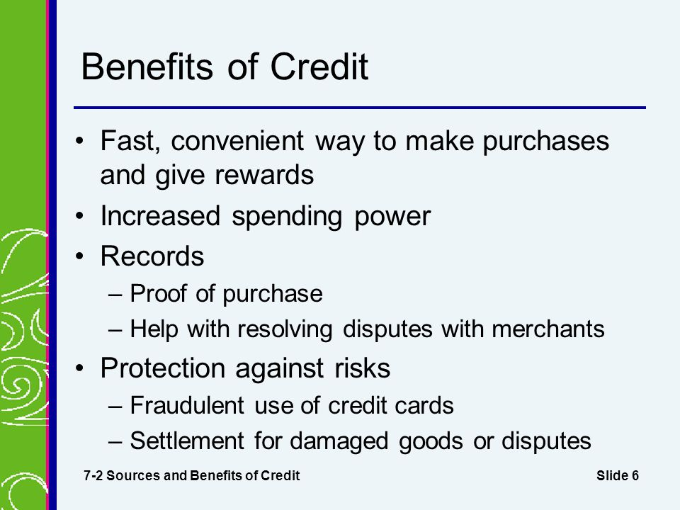 Benefits of Credit Fast, convenient way to make purchases and give rewards. Increased spending power.