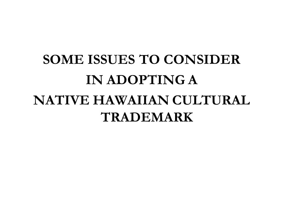 SOME ISSUES TO CONSIDER NATIVE HAWAIIAN CULTURAL TRADEMARK