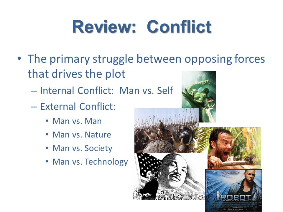 Review: Conflict The primary struggle between opposing forces that drives the plot. Internal Conflict: Man vs. Self.