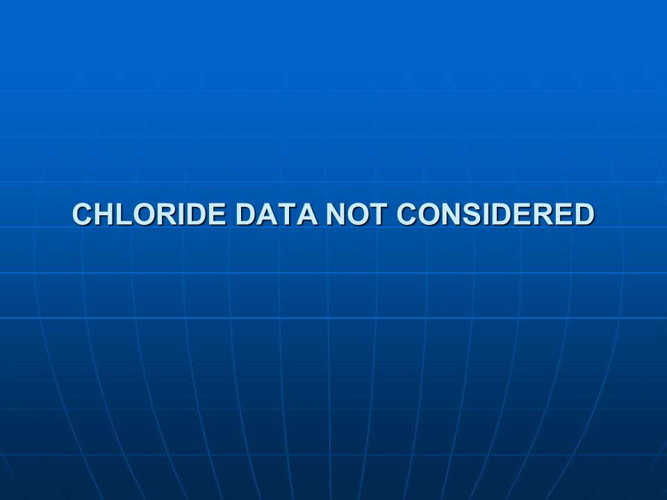 CHLORIDE DATA NOT CONSIDERED
