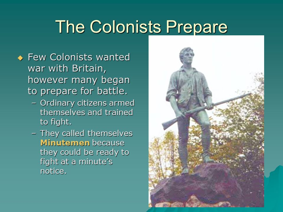 The Colonists Prepare Few Colonists wanted war with Britain, however many began to prepare for battle.
