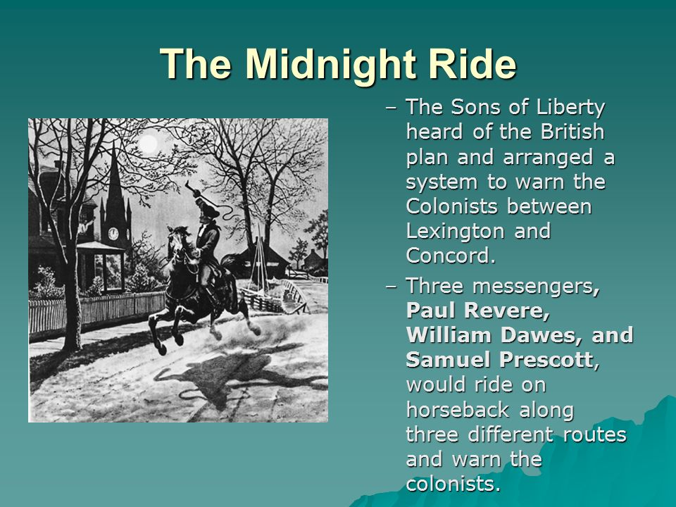 The Midnight Ride The Sons of Liberty heard of the British plan and arranged a system to warn the Colonists between Lexington and Concord.