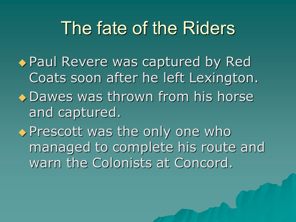 The fate of the Riders Paul Revere was captured by Red Coats soon after he left Lexington. Dawes was thrown from his horse and captured.