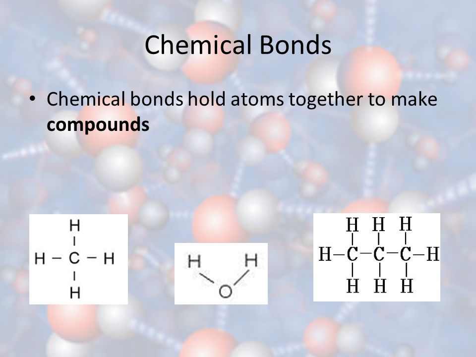 Chemical Bonds Chemical bonds hold atoms together to make compounds