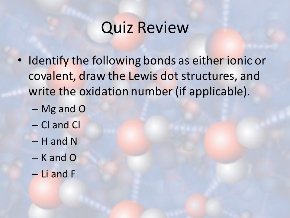 Quiz Review Identify the following bonds as either ionic or covalent, draw the Lewis dot structures, and write the oxidation number (if applicable).